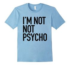 Im Not Not Psycho - Funny Sarcastic Crazy Quote T-Shirt-RT