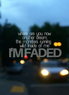 I'm faded! Where are you now.
