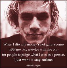 When I die, my money's not gonna come with me. My movies will live on – for people to judge what I was as a person. I just want to stay curious