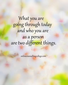 """What you are going through today and who you are as a person are two different things."" Self improvement and counseling quotes. Created and posted by the Online Counselling College."