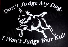 "Don't Judge My Dog, I Won't Judge Your Kid!  Don't Judge My Dogs, I Won't Judge Your Kids!    Whether you have one dog or more, they are very much ""furkids""!     Approximately 6""x 7"", standard in white. Please contact me with other color requests.     Made from quality outdoor vinyl for durability. 