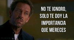 I don't ignore you, I just give you the importance you deserve. Motivacional Quotes, Magic Quotes, True Quotes, More Than Words, Some Words, Gregory House, House Md, The Ugly Truth, House Doctor