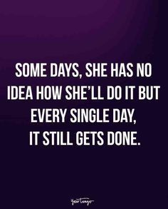 """""""Some days, she has no idea how she'll do it but every single day, it still gets done."""""""