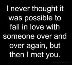 I never thought it was possible to fall in love with someone over and over again, but then I met you