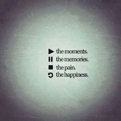 """The moments, the memories, the pain, the happiness."" Quotes 