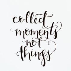 Collect moments, not things  {I hand-letter because I believe in the power of words. Small and simple words can change the world.}