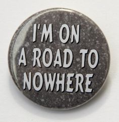 I'm On A Road To Nowhere Button Pin Badge 1 1/2 inch