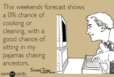 All weekend chasing your ancestors in your pajamas, with NO cooking or cleaning!!! Oh, wouldn't that be great! Genealogy Humor