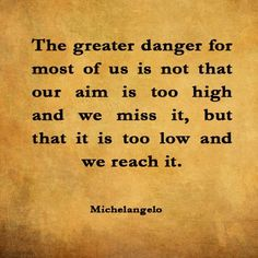"""Michelangelo's advice is just as applicable today in your life as it was in his. Never listen to those who try to influence you with their pessimism. Aim high, refuse to choose small thinking and low expectations, and above all, do not be seduced by the absurd idea that there is danger in having too much hope. In fact, your high hope will guide you to heal your life and to produce your own masterpieces."" - Wayne Dyer"