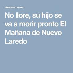 No llore, su hijo se va a morir pronto El Mañana de Nuevo Laredo