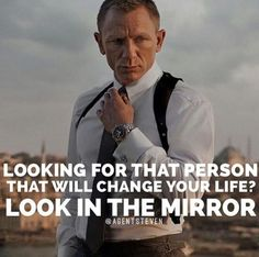 Looking for that person that will change your life? Look in the mirror.