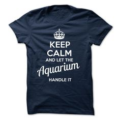 Aquarium - KEEP CALM AND LET THE Aquarium HANDLE IT T Shirt, Hoodie, Sweatshirt