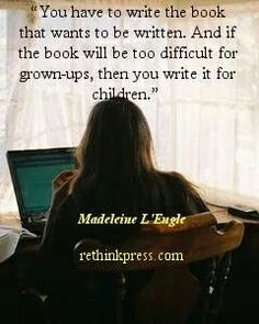 """You have to write the book that wants to be written. And if the book will be too difficult for grown-ups, then you write it for children."" ~Madeleine L'Engle"