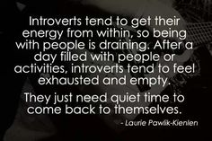 I think this is hard for extroverts to understand. They think that if being with people is draining, then we must not like people. On the contrary, we want and like our friends as much as anyone, we just need that quiet time to fill up again.