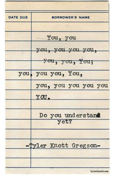 """You, you, you, you you you, you, you, You; you, you you, You, you, you you you you YOU. Do you understand yet?"" — Tyler Knott Gregson"