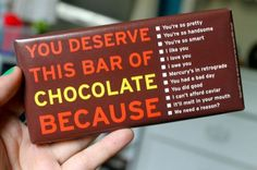 You deserve a bar of chocolate because...