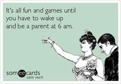 It's all fun and games until you have to wake up and be a parent at 6 am.