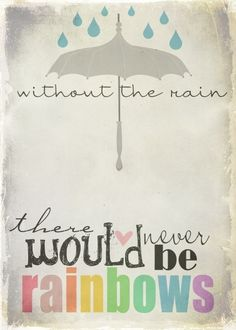 without the rain----there never would be rainbows....