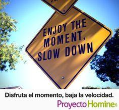 Disfruta el momento, baja la velocidad. www.ProyectoHomine.com