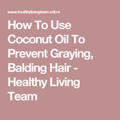 How To Use Coconut Oil To Prevent Graying, Balding Hair - Healthy Living Team