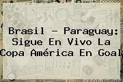 http://tecnoautos.com/wp-content/uploads/imagenes/tendencias/thumbs/brasil-paraguay-sigue-en-vivo-la-copa-america-en-goal.jpg Brasil vs Paraguay. Brasil - Paraguay: Sigue en vivo la Copa América en Goal, Enlaces, Imágenes, Videos y Tweets - http://tecnoautos.com/actualidad/brasil-vs-paraguay-brasil-paraguay-sigue-en-vivo-la-copa-america-en-goal/