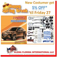 SPRING BREAK 2015 en KLEMA KLEMA MOTOR POWER WINDOW AND ACCESSORIES http://www.klemallc.com/producto.php?idproducto=13 5% Descuento en todo nuestro inventario para ordenes de compra recibidas hasta el 03/27/2015 EXPORTS@KLEMALLC.COM  MIAMI@KLEMALLC.COM WWW.KLEMALLC.COM Aproveche su visita a Florida y conozca nuestras Oficinas y Almacenes en Miami Grupo KLEMA USA 4960 NW 165th Street, Unit 9B, Miami, FL 33014. Phone : 1 - 305 - 628.0709 / 626.9006 WhatsApp : 1 - 786 - 285.1243