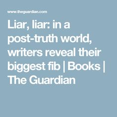 Liar, liar: in a post-truth world, writers reveal their biggest fib   Books   The Guardian