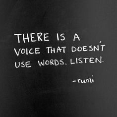 """""""There is a voice that doesn't use words. Listen."""" -rumi"""