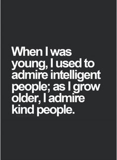 I still admire intelligence but i admire kindness much more
