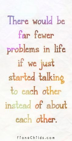 There would be far fewer problems in life if we just started talking to each other instead of about each other.  #quotes #inspiring