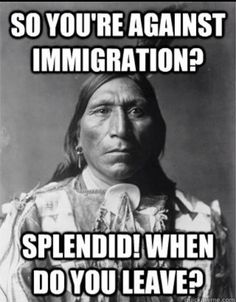 You're against immigration? Splendid! When do you leave?
