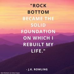"""""""Rock bottom became the solid foundation on which I rebuilt my life."""" - J.K. Rowling"""