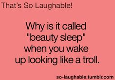 """Why is it called """"beauty sleep"""" when you wake up looking like a troll"""