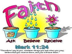 """Faith - Ask, Believe, Receive. - Mark 11:24 Therefore I say unto you, What things soever ye desire, when ye pray, believe that ye receive them, and ye shall have them."""" - http://access-jesus.com/Mark/Mark_11.html"""