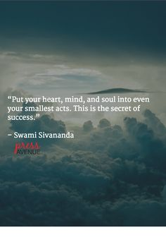 """""""Put your heart, mind, and soul into even your smallest acts. This is the secret of success.""""   – Swami Sivananda"""