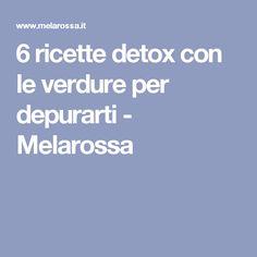 6 ricette detox con le verdure per depurarti - Melarossa