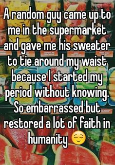 A random guy came up to me in the supermarket and gave me his sweater to tie around my waist because I started my period without knowing. So embarrassed but restored a lot of faith in humanity