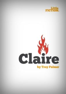 """Claire"" by Troy Palmer. A story about not being able to get past old flames. Or new ones."