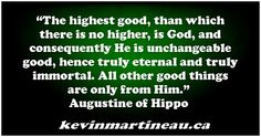 """The highest good, than which there is no higher, is God, and consequently He is unchangeable good, hence truly eternal and truly immortal. All other good things are only from Him.""  Augustine of Hippo   #quotes"
