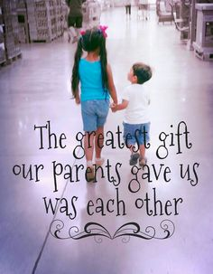The greatest gift our parents gave us was each other- for all of my kiddos- love you!
