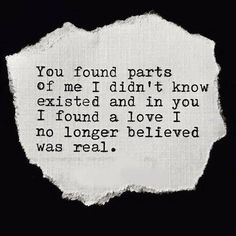 You found parts of me I didn't know existed and in you I found a love I no longer believed was real.