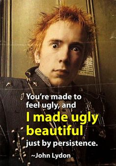 I made ugly beautiful, just by persistence ~ John Lydon