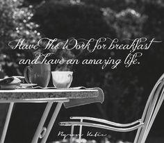 «Делайте 'Работу' («Работа Байрон Кейти» — метод исследования мыслей) во время завтрака и живите счастливо.»  «Have The Work for breakfast and have an amazing life.» ~ Byron Katie