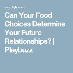 Can Your Food Choices Determine Your Future Relationships?   Playbuzz