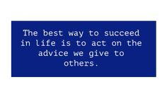 The best way to succeed in life is to act on the advice we give to others.   #quoteoftheday | DuaneMarino.com