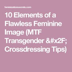 10 Elements of a Flawless Feminine Image (MTF Transgender / Crossdressing Tips)