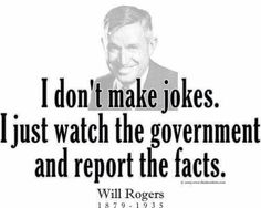 """""""I don't make jokes. I just watch the government and report the facts"""". - Will Rogers"""