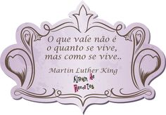 O que vale não é o quanto se vive, mas como se vive. Martin Luther King