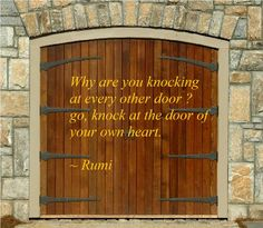 Go, know at the door of your own heart. -Rumi