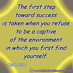 The first step toward success is taken when you refuse to be a captive of the environment in which you first find yourself. Mark Caine #quotes #quoteoftheday